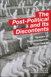 The Post-Political and its Discontents: Spaces of Depoliticization, Specters of Radical Politics